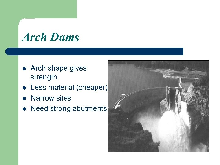 Arch Dams l l Arch shape gives strength Less material (cheaper) Narrow sites Need
