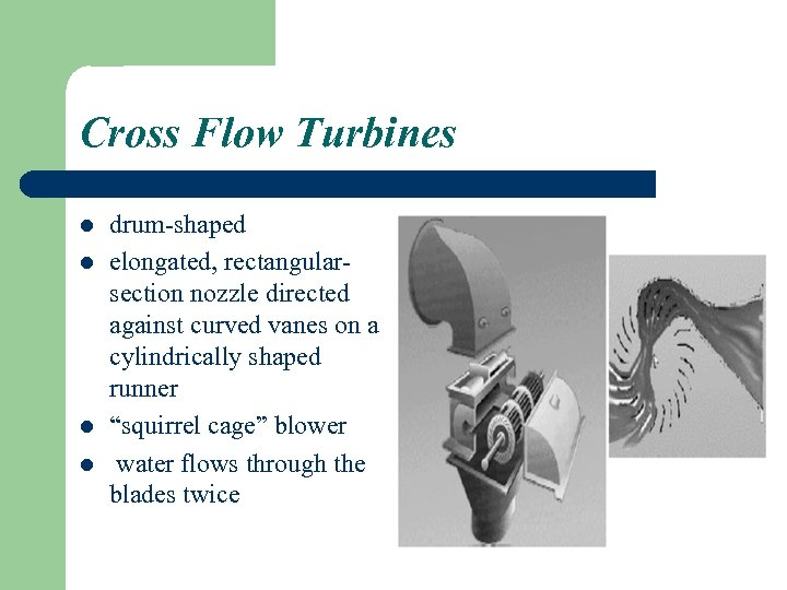 Cross Flow Turbines l l drum-shaped elongated, rectangularsection nozzle directed against curved vanes on
