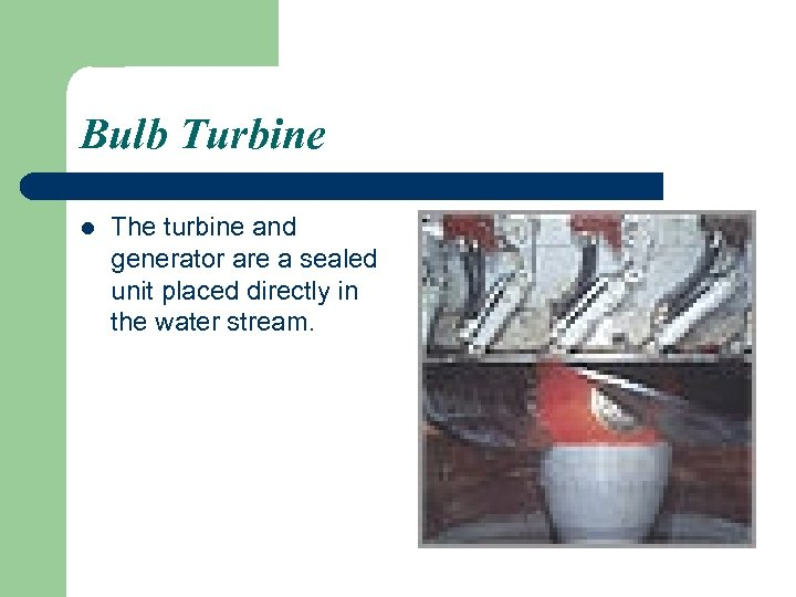 Bulb Turbine l The turbine and generator are a sealed unit placed directly in
