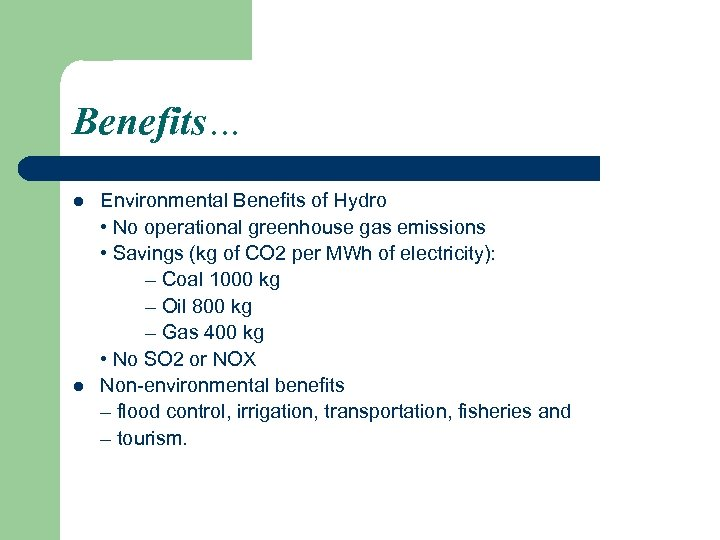 Benefits… l l Environmental Benefits of Hydro • No operational greenhouse gas emissions •