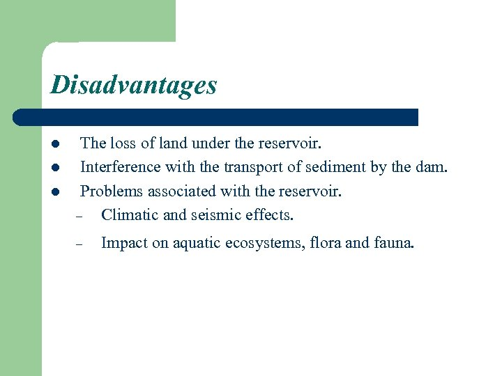 Disadvantages l l l The loss of land under the reservoir. Interference with the