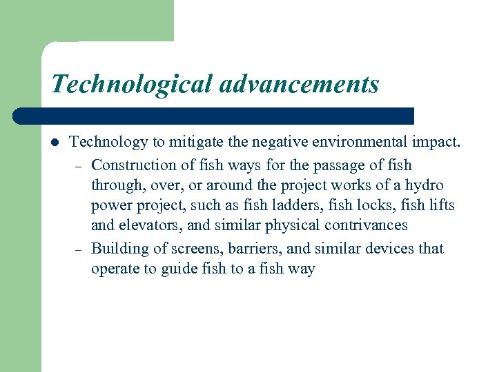 Technological advancements l Technology to mitigate the negative environmental impact. – Construction of fish