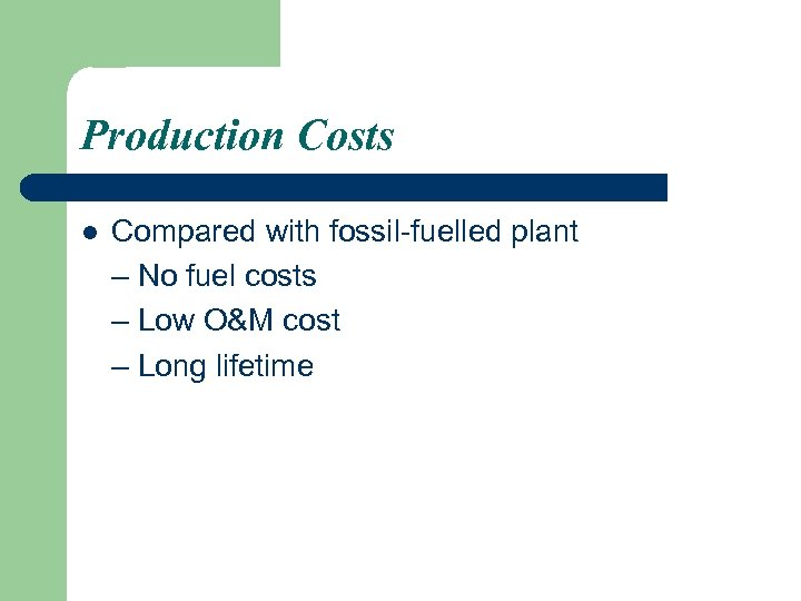 Production Costs l Compared with fossil-fuelled plant – No fuel costs – Low O&M