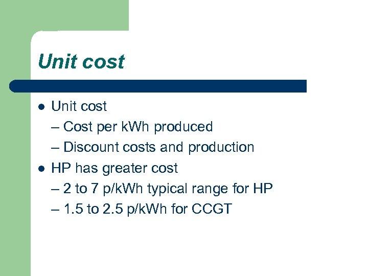 Unit cost l l Unit cost – Cost per k. Wh produced – Discount