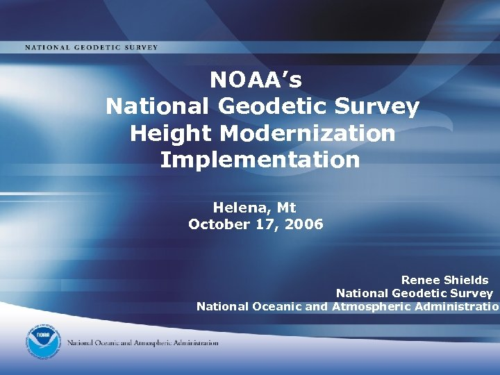 NOAA's National Geodetic Survey Height Modernization Implementation Helena, Mt October 17, 2006 Renee Shields