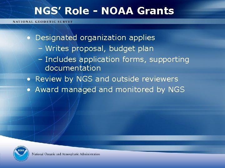NGS' Role - NOAA Grants • Designated organization applies – Writes proposal, budget plan