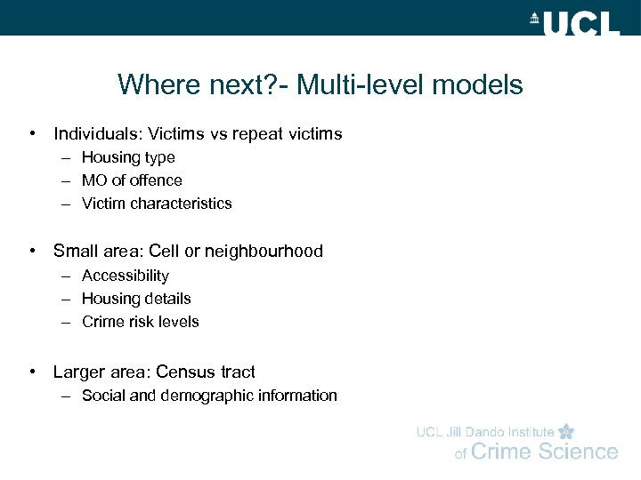 Where next? - Multi-level models • Individuals: Victims vs repeat victims – Housing type