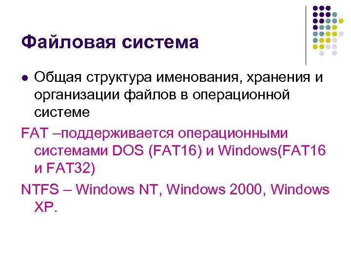 Файловая система Общая структура именования, хранения и организации файлов в операционной системе FAT –поддерживается