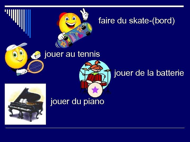 faire du skate-(bord) jouer au tennis jouer de la batterie jouer du piano