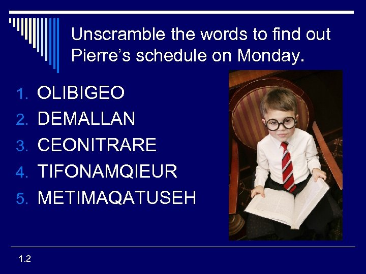 Unscramble the words to find out Pierre's schedule on Monday. 1. OLIBIGEO 2. DEMALLAN