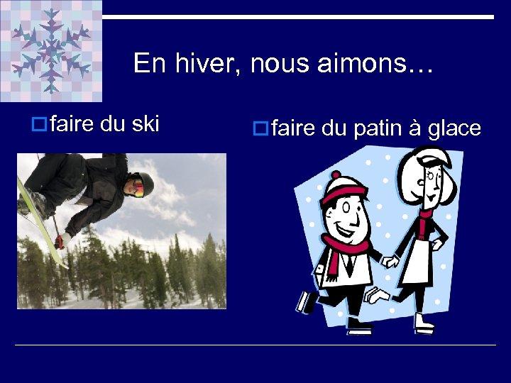 En hiver, nous aimons… o faire du ski o faire du patin à glace