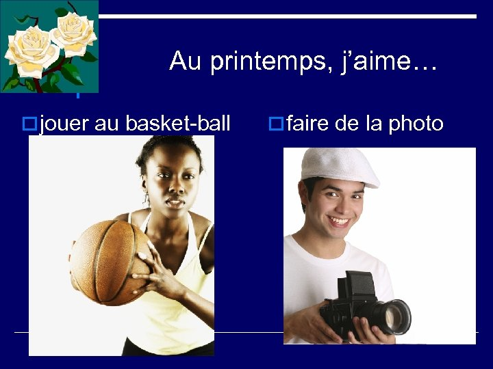 Au printemps, j'aime… o jouer au basket-ball o faire de la photo