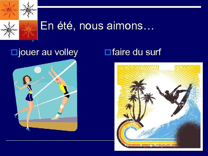 En été, nous aimons… o jouer au volley o faire du surf