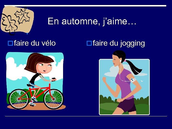 En automne, j'aime… o faire du vélo o faire du jogging