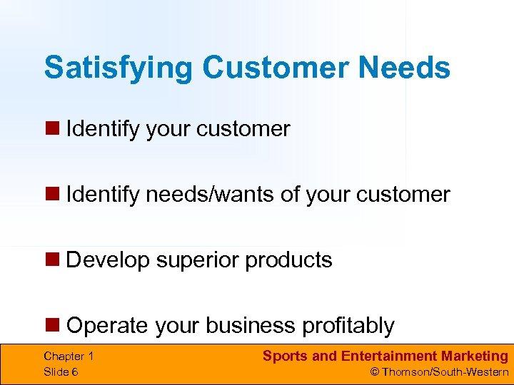 Satisfying Customer Needs n Identify your customer n Identify needs/wants of your customer n