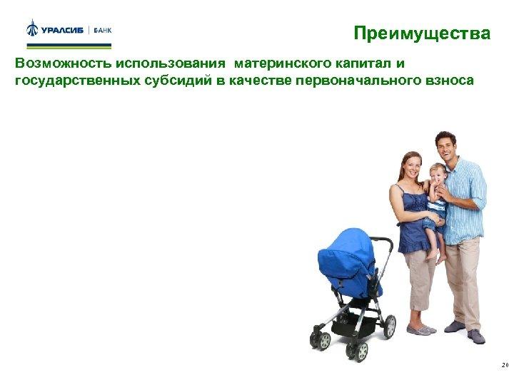 Преимущества Возможность использования материнского капитал и государственных субсидий в качестве первоначального взноса 20