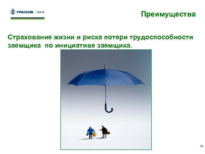 Преимущества Страхование жизни и риска потери трудоспособности заемщика по инициативе заемщика. 25