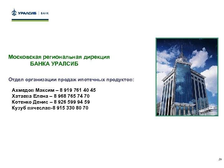 Московская региональная дирекция БАНКА УРАЛСИБ Отдел организации продаж ипотечных продуктов: Ахмедов Максим – 8