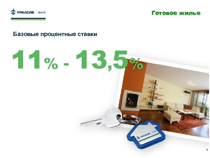 Готовое жилье Базовые процентные ставки 11% - 13, 5% 8
