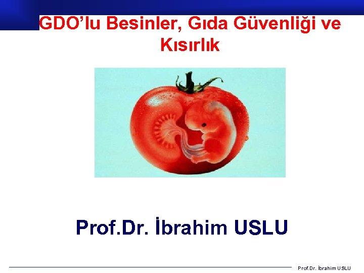 GDO'lu Besinler, Gıda Güvenliği ve Kısırlık Prof. Dr. İbrahim USLU