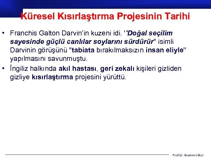 Küresel Kısırlaştırma Projesinin Tarihi • Franchis Galton Darvin'in kuzeni idi. ''Doğal seçilim sayesinde güçlü