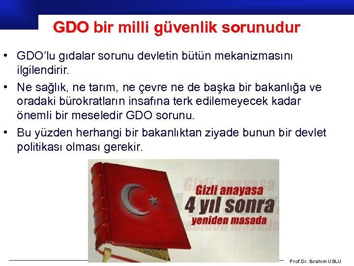 GDO bir milli güvenlik sorunudur • GDO'lu gıdalar sorunu devletin bütün mekanizmasını ilgilendirir. •