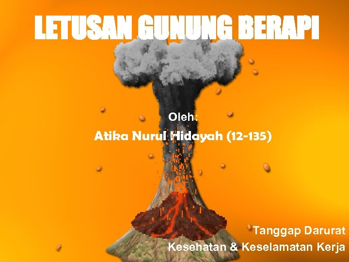 LETUSAN GUNUNG BERAPI Oleh: Atika Nurul Hidayah (12 -135) Tanggap Darurat Kesehatan & Keselamatan