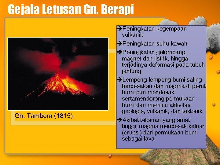 Gejala Letusan Gn. Berapi Gn. Tambora (1815) Peningkatan kegempaan vulkanik Peningkatan suhu kawah Peningkatan