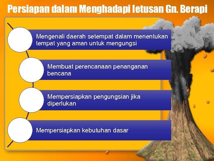 Persiapan dalam Menghadapi letusan Gn. Berapi Mengenali daerah setempat dalam menentukan tempat yang aman