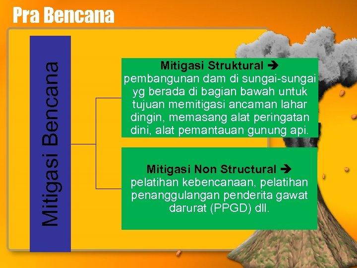 Mitigasi Bencana Pra Bencana Mitigasi Struktural pembangunan dam di sungai-sungai yg berada di bagian