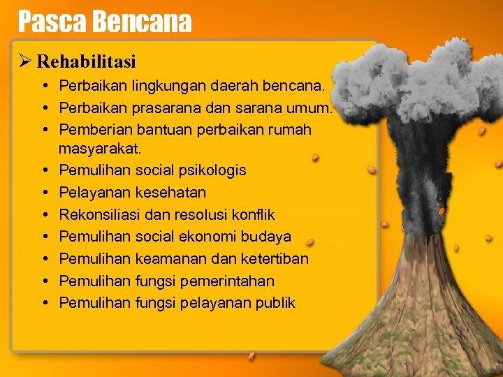 Pasca Bencana Ø Rehabilitasi • Perbaikan lingkungan daerah bencana. • Perbaikan prasarana dan sarana