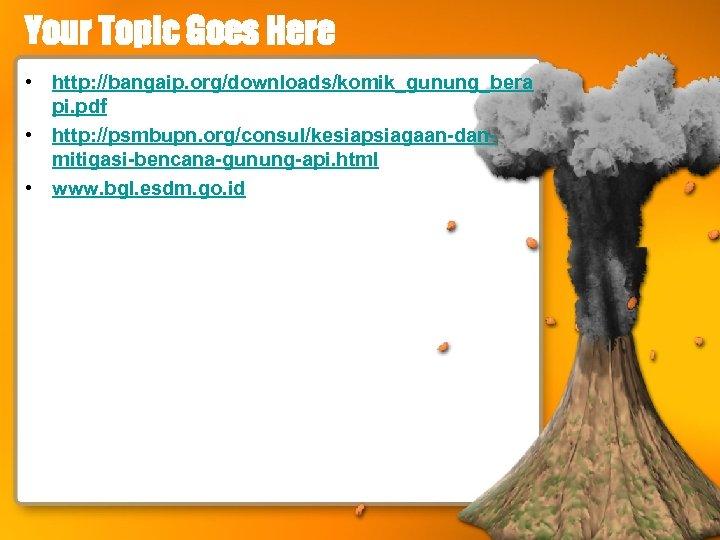 Your Topic Goes Here • http: //bangaip. org/downloads/komik_gunung_bera pi. pdf • http: //psmbupn. org/consul/kesiapsiagaan-danmitigasi-bencana-gunung-api.