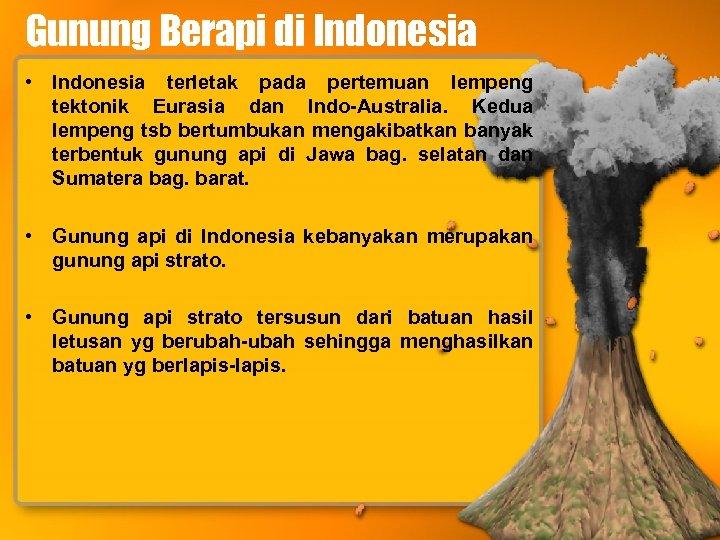 Gunung Berapi di Indonesia • Indonesia terletak pada pertemuan lempeng tektonik Eurasia dan Indo-Australia.