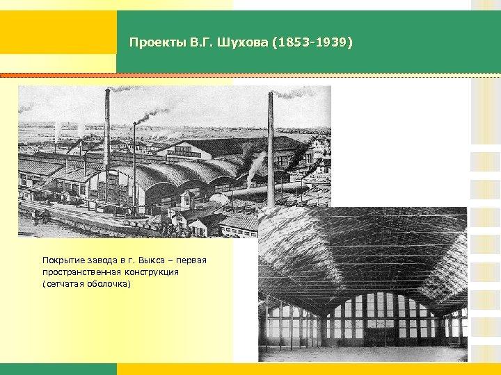 Проекты В. Г. Шухова (1853 -1939) Покрытие завода в г. Выкса – первая пространственная