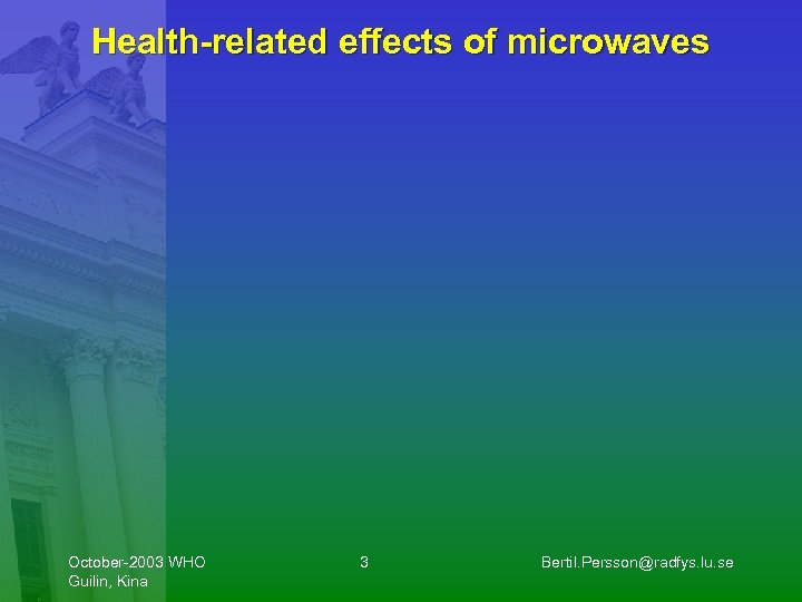 Health-related effects of microwaves October-2003 WHO Guilin, Kina 3 Bertil. Persson@radfys. lu. se