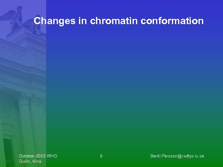 Changes in chromatin conformation October-2003 WHO Guilin, Kina 9 Bertil. Persson@radfys. lu. se