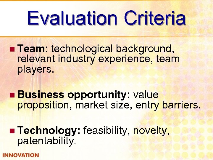 Evaluation Criteria n Team: technological background, relevant industry experience, team players. n Business opportunity: