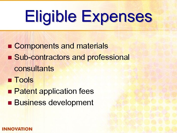 Eligible Expenses Components and materials n Sub-contractors and professional consultants n Tools n Patent