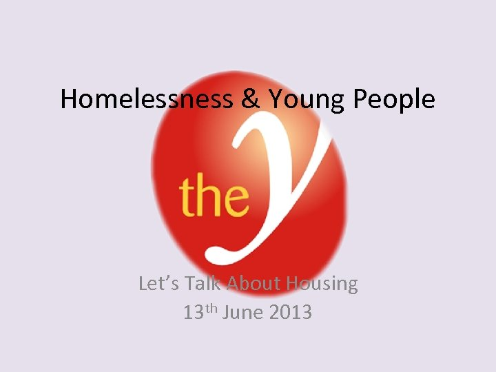 Homelessness & Young People Let's Talk About Housing 13 th June 2013