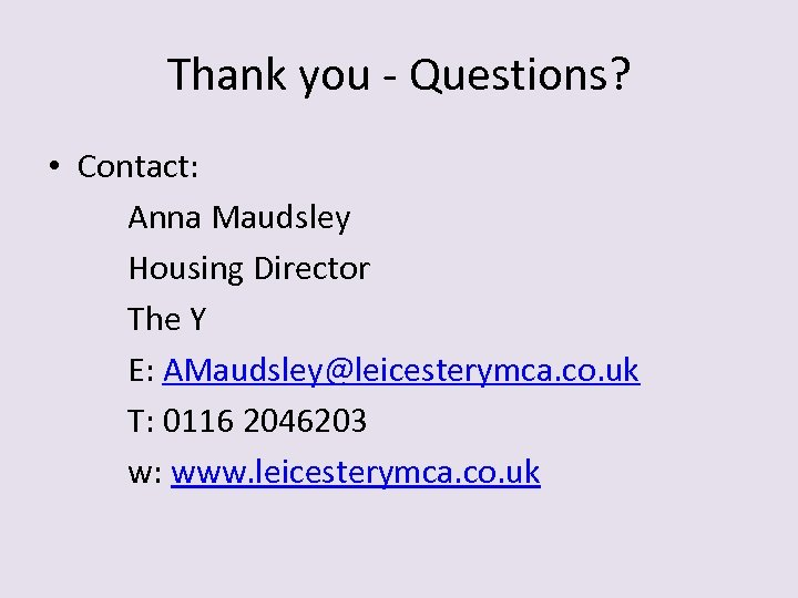 Thank you - Questions? • Contact: Anna Maudsley Housing Director The Y E: AMaudsley@leicesterymca.
