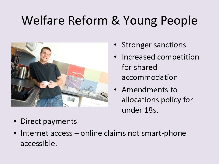 Welfare Reform & Young People • Stronger sanctions • Increased competition for shared accommodation