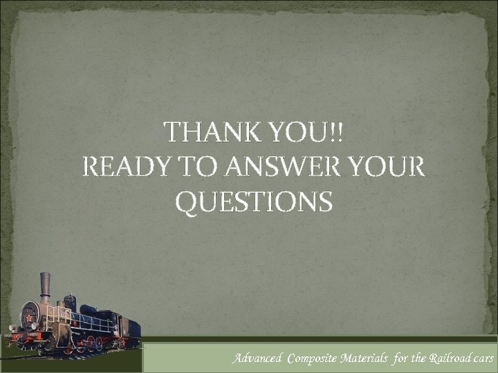 THANK YOU!! READY TO ANSWER YOUR QUESTIONS Advanced Composite Materials for the Railroad cars