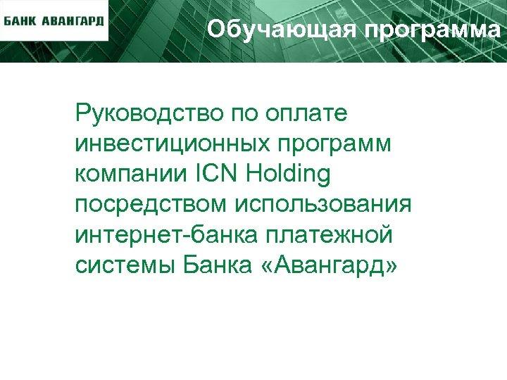 Обучающая программа Руководство по оплате инвестиционных программ компании ICN Holding посредством использования интернет-банка платежной