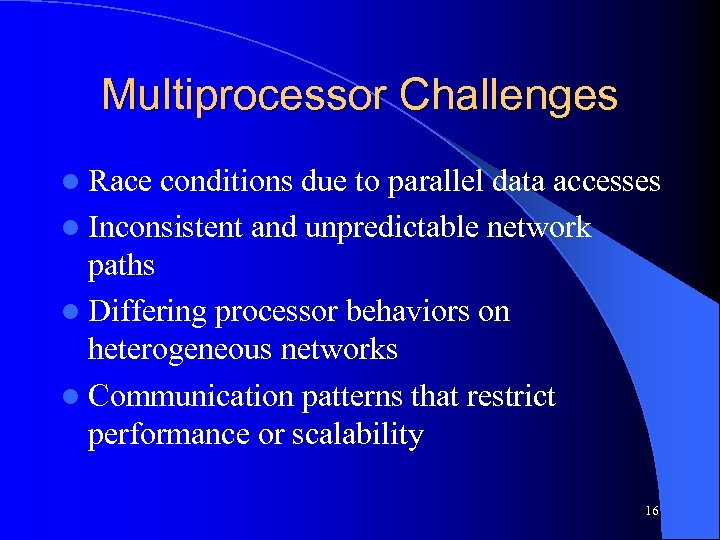 Multiprocessor Challenges l Race conditions due to parallel data accesses l Inconsistent and unpredictable