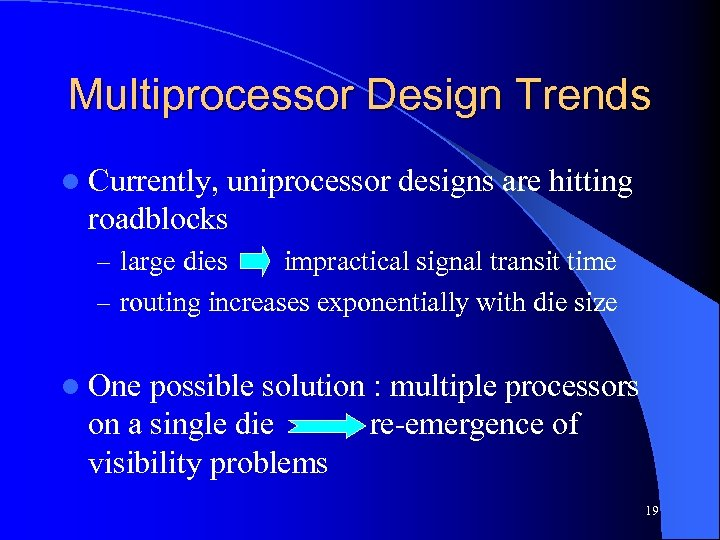 Multiprocessor Design Trends l Currently, uniprocessor designs are hitting roadblocks – large dies impractical