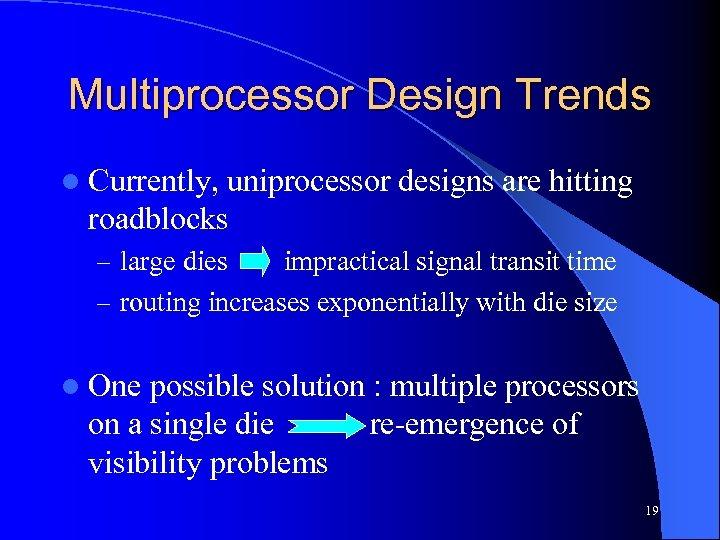 Multiprocessor Design Trends l Currently, uniprocessor designs are hitting roadblocks – large dies impractical