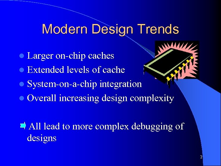 Modern Design Trends l Larger on-chip caches l Extended levels of cache l System-on-a-chip
