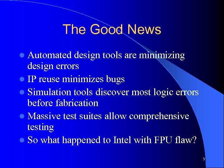 The Good News l Automated design tools are minimizing design errors l IP reuse