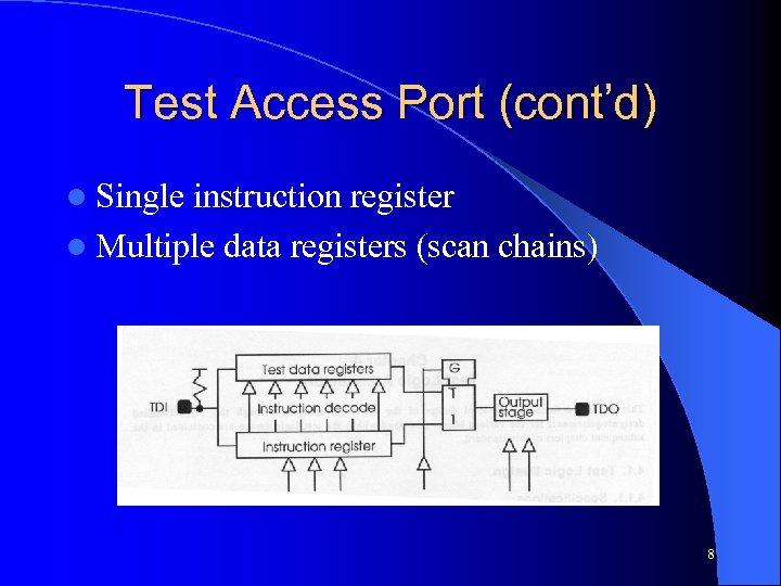 Test Access Port (cont'd) l Single instruction register l Multiple data registers (scan chains)