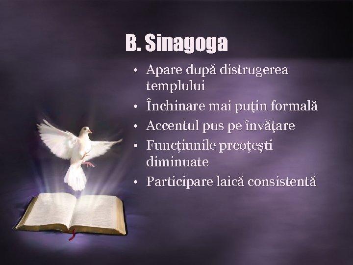 B. Sinagoga • Apare după distrugerea templului • Închinare mai puţin formală • Accentul